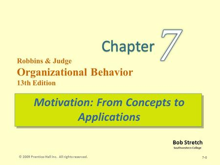 Bob Stretch Southwestern College Robbins & Judge Organizational Behavior 13th Edition Motivation: From Concepts to Applications 7-0 © 2009 Prentice-Hall.