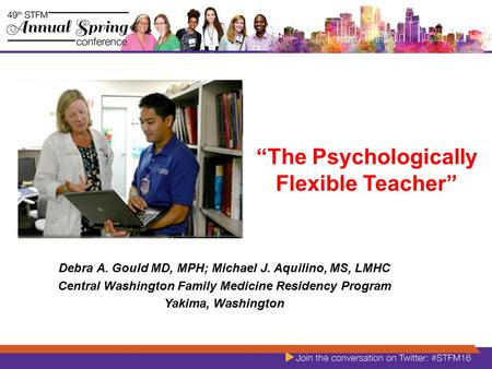 """The Psychologically Flexible Teacher"" Debra A. Gould MD, MPH; Michael J. Aquilino, MS, LMHC Central Washington Family Medicine Residency Program Yakima,"