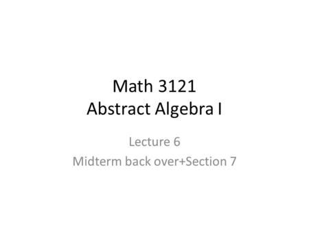 Math 3121 Abstract Algebra I Lecture 6 Midterm back over+Section 7.