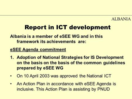 ALBANIA Report in ICT development Albania is a member of eSEE WG and in this framework its achievements are: eSEE Agenda commitment 1.Adoption of National.