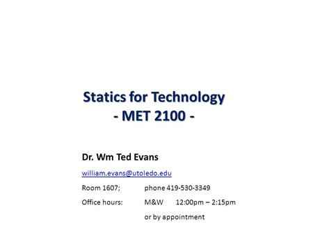 Statics for Technology - MET 2100 - Dr. Wm Ted Evans Room 1607; phone 419-530-3349 Office hours: M&W 12:00pm – 2:15pm or by appointment.