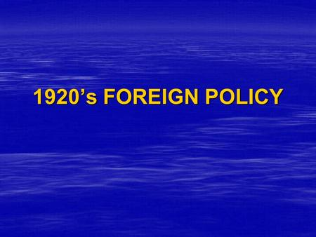 1920's FOREIGN POLICY. Read pp.594– 595 and answer the following questions in your notebook.   What steps did the United States take after World War.
