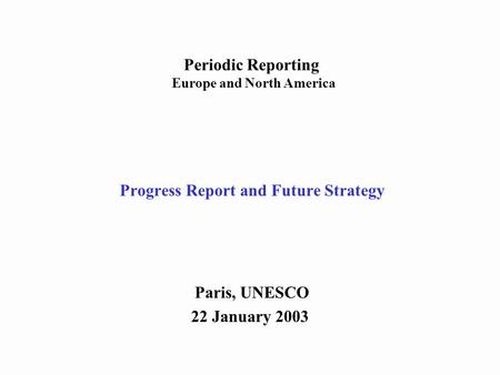 Progress Report and Future Strategy Paris, UNESCO 22 January 2003 Periodic Reporting Europe and North America.