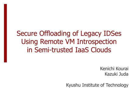 Secure Offloading of Legacy IDSes Using Remote VM Introspection in Semi-trusted IaaS Clouds Kenichi Kourai Kazuki Juda Kyushu Institute of Technology.