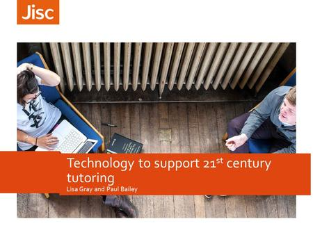 Lisa Gray and Paul Bailey Technology to support 21 st century tutoring.