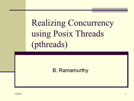 7/9/2016 1 Realizing Concurrency using Posix Threads (pthreads) B. Ramamurthy.