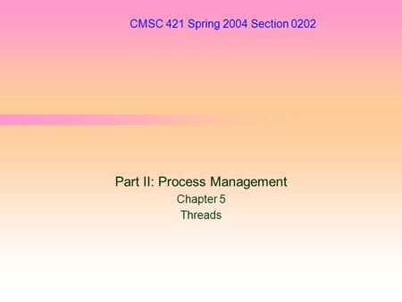 CMSC 421 Spring 2004 Section 0202 Part II: Process Management Chapter 5 Threads.