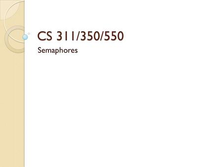 CS 311/350/550 Semaphores. Semaphores – General Idea Allows two or more concurrent threads to coordinate through signaling/waiting Has four main operations.