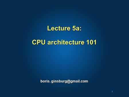 1 Lecture 5a: CPU architecture 101 boris.