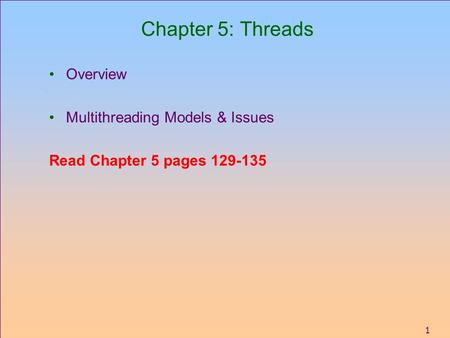 1 Chapter 5: Threads Overview Multithreading Models & Issues Read Chapter 5 pages 129-135.