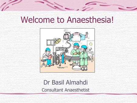 Welcome to Anaesthesia! Dr Basil Almahdi Consultant Anaesthetist.