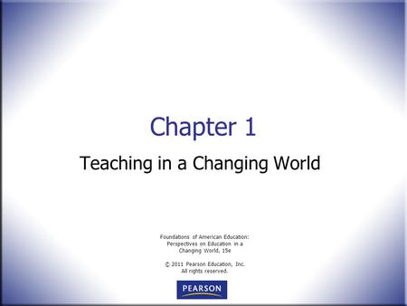 Foundations of American Education: Perspectives on Education in a Changing World, 15e © 2011 Pearson Education, Inc. All rights reserved. Chapter 1 Teaching.