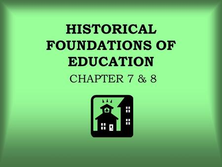 HISTORICAL FOUNDATIONS OF EDUCATION CHAPTER 7 & 8.