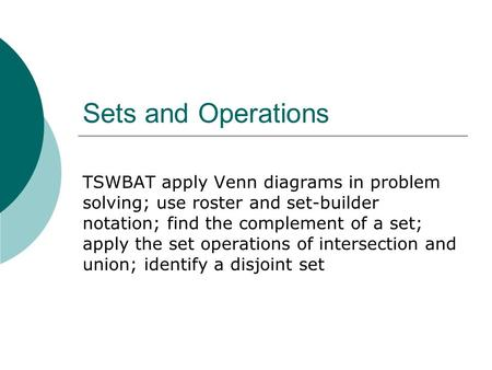 Sets and Operations TSWBAT apply Venn diagrams in problem solving; use roster and set-builder notation; find the complement of a set; apply the set operations.