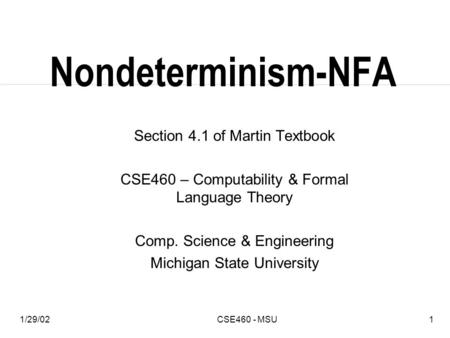 1/29/02CSE460 - MSU1 Nondeterminism-NFA Section 4.1 of Martin Textbook CSE460 – Computability & Formal Language Theory Comp. Science & Engineering Michigan.