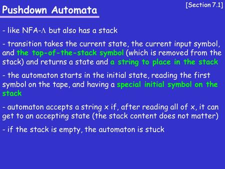 Pushdown Automata - like NFA-  but also has a stack - transition takes the current state, the current input symbol, and the top-of-the-stack symbol (which.