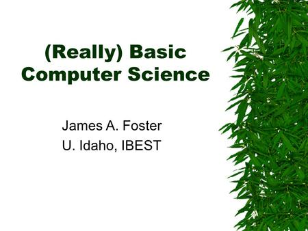 (Really) Basic Computer Science James A. Foster U. Idaho, IBEST.