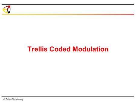 © Tallal Elshabrawy Trellis Coded Modulation. © Tallal Elshabrawy Trellis Coded Modulation: Introduction Increases the constellation size compared to.