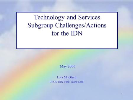 1 Lola M. Olsen CEOS IDN Task Team Lead Technology and Services Subgroup Challenges/Actions for the IDN May 2006.