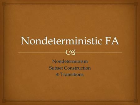 Nondeterminism Subset Construction ε -Transitions.