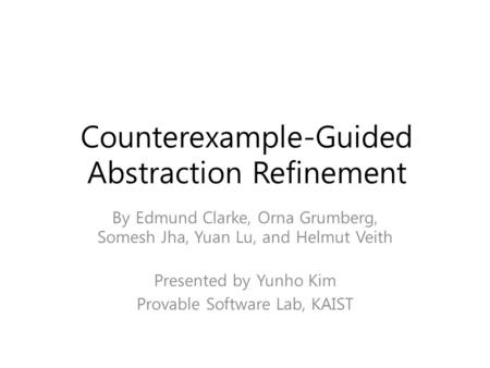 Counterexample-Guided Abstraction Refinement By Edmund Clarke, Orna Grumberg, Somesh Jha, Yuan Lu, and Helmut Veith Presented by Yunho Kim Provable Software.