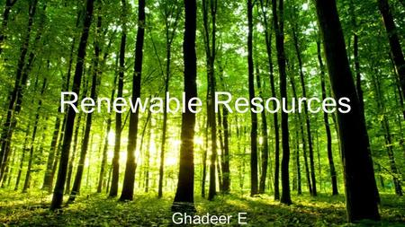 Renewable Resources Ghadeer E. Renewable Resources Renewable Resources are resources that will grow back or reproduce themselves if they are managed properly.