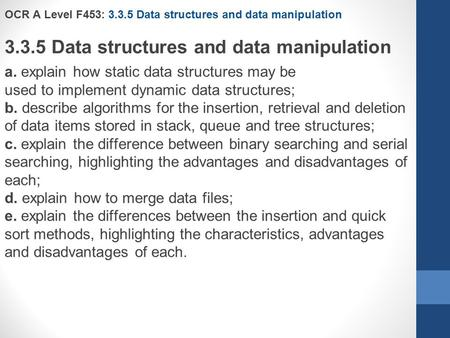 OCR A Level F453: 3.3.5 Data structures and data manipulation 3.3.5 Data structures and data manipulation a. explain how static data structures may be.