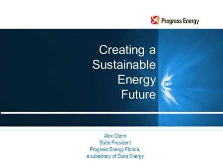 Creating a Sustainable Energy Future Alex Glenn State President Progress Energy Florida, a subsidiary of Duke Energy.