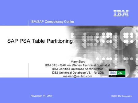 IBM/SAP Competency Center November 11, 2008 © 2008 IBM Corporation SAP PSA Table Partitioning Mary Siart IBM STS - SAP on zSeries Technical Specialist.