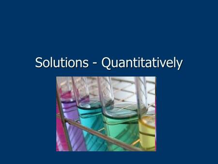 Solutions - Quantitatively. Solutions Mixture of at least two components Mixture of at least two components Solute Solute Solvent Solvent Components can.