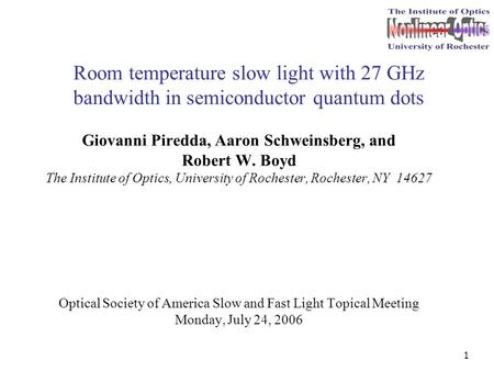 1 Room temperature slow light with 27 GHz bandwidth in semiconductor quantum dots Giovanni Piredda, Aaron Schweinsberg, and Robert W. Boyd The Institute.