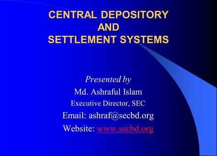 CENTRAL DEPOSITORY AND SETTLEMENT SYSTEMS Presented by Md. Ashraful Islam Executive Director, SEC   Website: