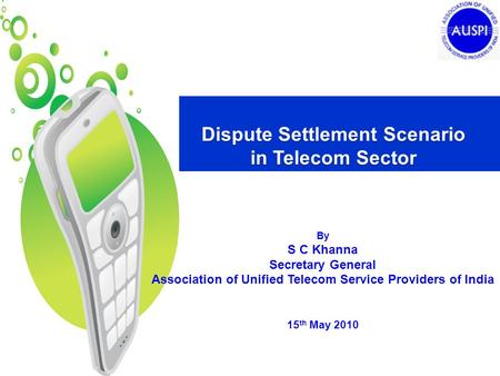 Dispute Settlement Scenario in Telecom Sector By S C Khanna Secretary General Association of Unified Telecom Service Providers of India 15 th May 2010.