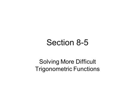 Section 8-5 Solving More Difficult Trigonometric Functions.