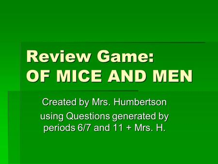 Review Game: OF MICE AND MEN Created by Mrs. Humbertson using Questions generated by periods 6/7 and 11 + Mrs. H.