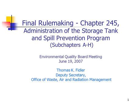 1 Final Rulemaking - Chapter 245, Administration of the Storage Tank and Spill Prevention Program (Subchapters A-H) Environmental Quality Board Meeting.