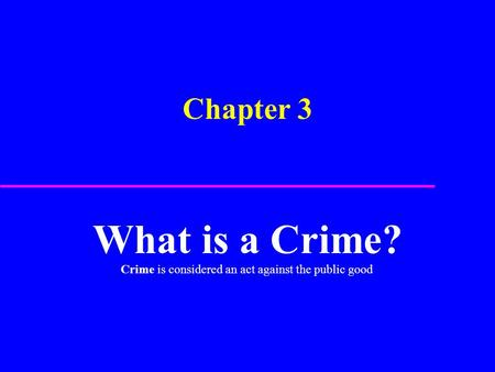 Chapter 3 What is a Crime? Crime is considered an act against the public good.