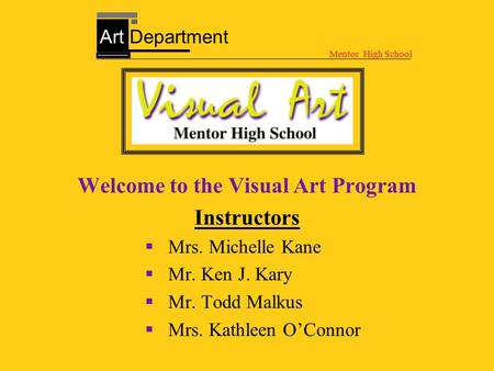 Welcome to the Visual Art Program Instructors  Mrs. Michelle Kane  Mr. Ken J. Kary  Mr. Todd Malkus  Mrs. Kathleen O'Connor Mentor High School Art.