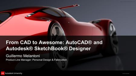 © 2012 Autodesk From CAD to Awesome: AutoCAD® and Autodesk® SketchBook® Designer Guillermo Melantoni Product Line Manager: Personal Design & Fabrication.