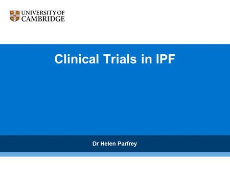Clinical Trials in IPF Dr Helen Parfrey. Are clinical trials needed ? Essential to determine if a drug therapy is beneficial Identify who will benefit.