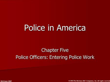 McGraw-Hill © 2005 The McGraw-Hill Companies, Inc. All rights reserved. Police in America Chapter Five Police Officers: Entering Police Work.