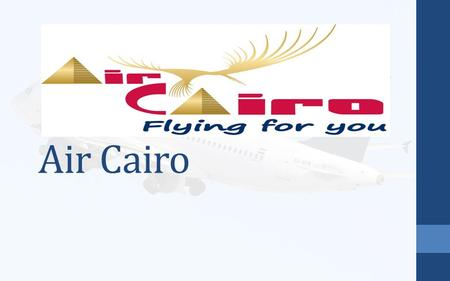 Air Cairo. Introduction AIRCAIRO depending on strength of its share holders has started operation in 2003,they are : - EGYPTAIR 60% - National bank of.