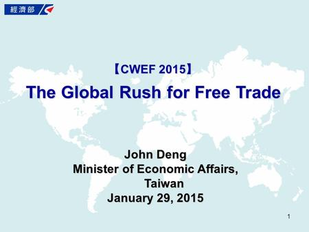 【 CWEF 2015 】 The Global Rush for Free Trade 1 John Deng Minister of Economic Affairs, Taiwan January 29, 2015.