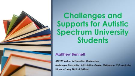 Matthew Bennett ASPECT Autism in Education Conference Melbourne Convention & Exhibition Centre, Melbourne, VIC, Australia Friday, 6 th May 2016 at 9.40am.