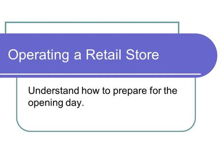 Operating a Retail Store Understand how to prepare for the opening day.