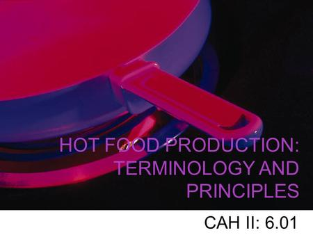HOT FOOD PRODUCTION: TERMINOLOGY AND PRINCIPLES CAH II: 6.01.