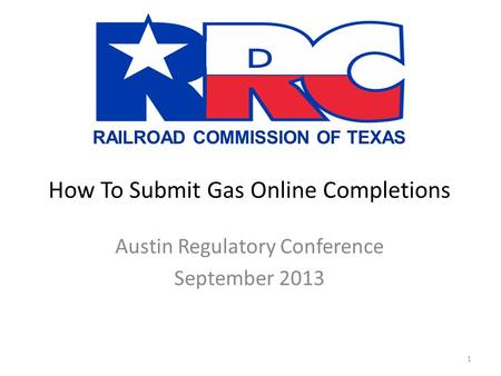 RAILROAD COMMISSION OF TEXAS How To Submit Gas Online Completions Austin Regulatory Conference September 2013 1.