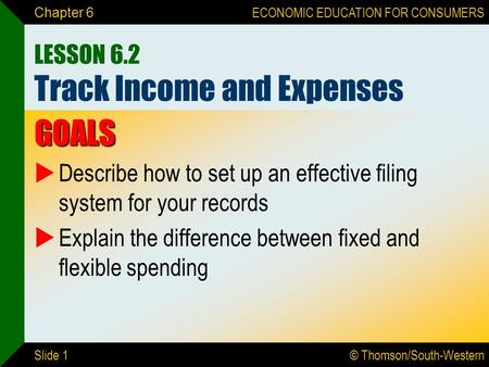© Thomson/South-Western ECONOMIC EDUCATION FOR CONSUMERS Slide 1 Chapter 6 LESSON 6.2 Track Income and Expenses GOALS  Describe how to set up an effective.