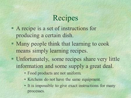 Recipes §A recipe is a set of instructions for producing a certain dish. §Many people think that learning to cook means simply learning recipes. §Unfortunately,