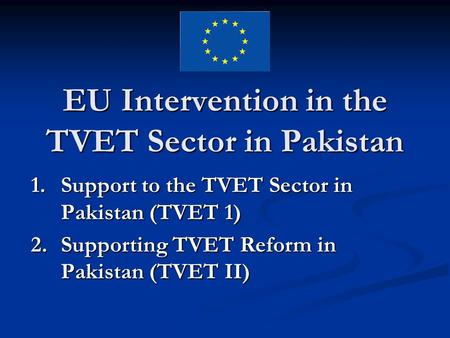 EU Intervention in the TVET Sector in Pakistan 1.Support to the TVET Sector in Pakistan (TVET 1) 2.Supporting TVET Reform in Pakistan (TVET II)